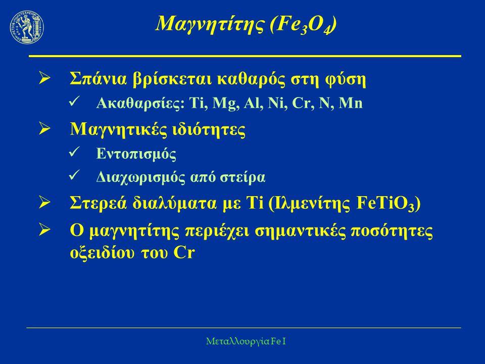Μεταλλουργία Fe I Μαγνητίτης (Fe 3 O 4 )  Σπάνια βρίσκεται καθαρός στη φύση Ακαθαρσίες: Ti, Mg, Al, Ni, Cr, N, Mn  Μαγνητικές ιδιότητες Εντοπισμός Δ