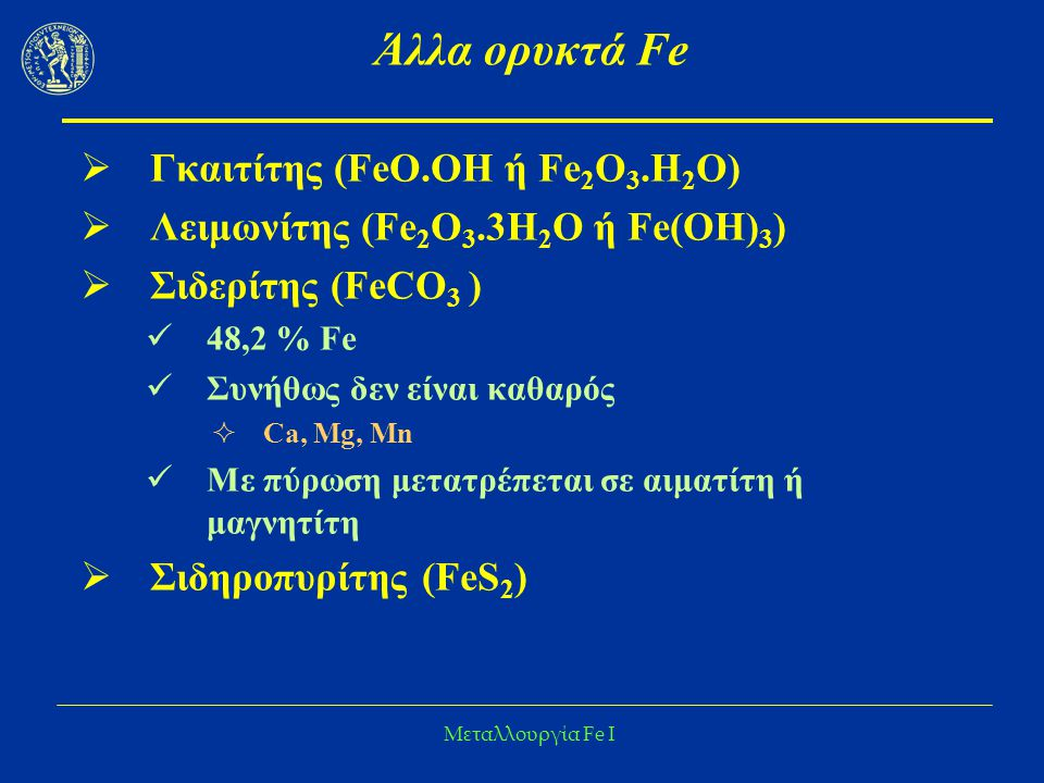Μεταλλουργία Fe I Άλλα ορυκτά Fe  Γκαιτίτης (FeO.OH ή Fe 2 O 3.H 2 O)  Λειμωνίτης (Fe 2 O 3.3H 2 O ή Fe(OH) 3 )  Σιδερίτης (FeCO 3 ) 48,2 % Fe Συνή