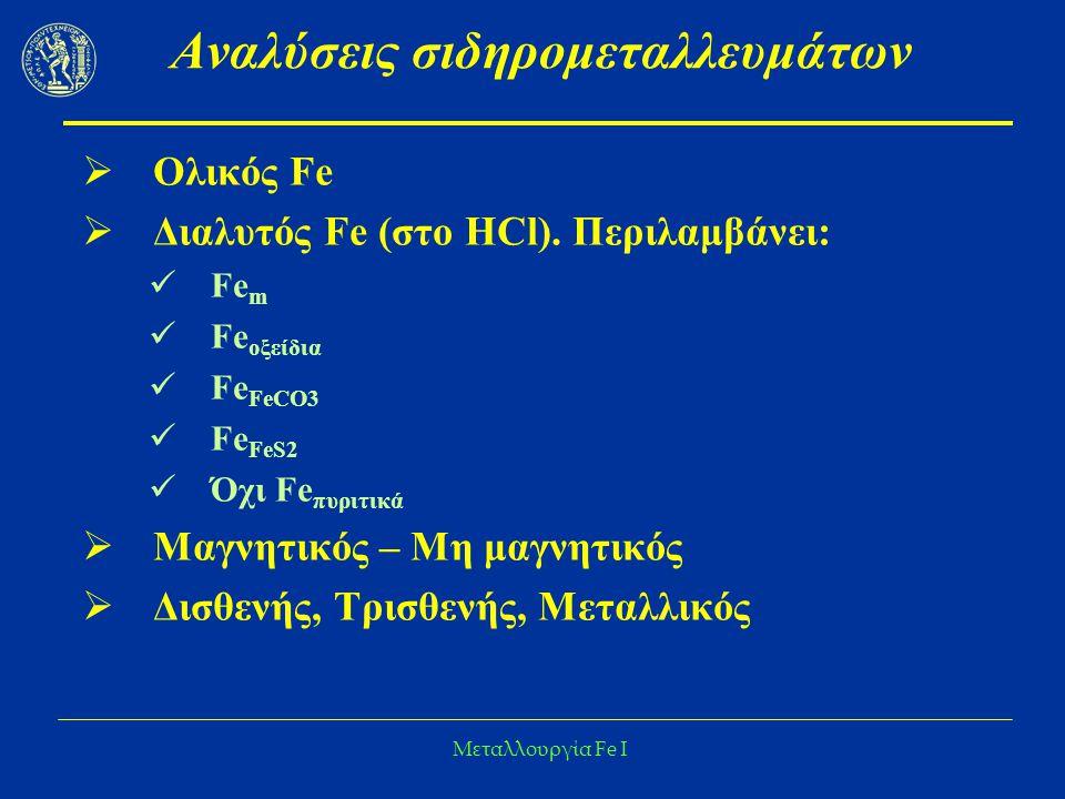 Μεταλλουργία Fe I Αναλύσεις σιδηρομεταλλευμάτων  Ολικός Fe  Διαλυτός Fe (στο ΗCl). Περιλαμβάνει: Fe m Fe οξείδια Fe FeCO3 Fe FeS2 Όχι Fe πυριτικά 