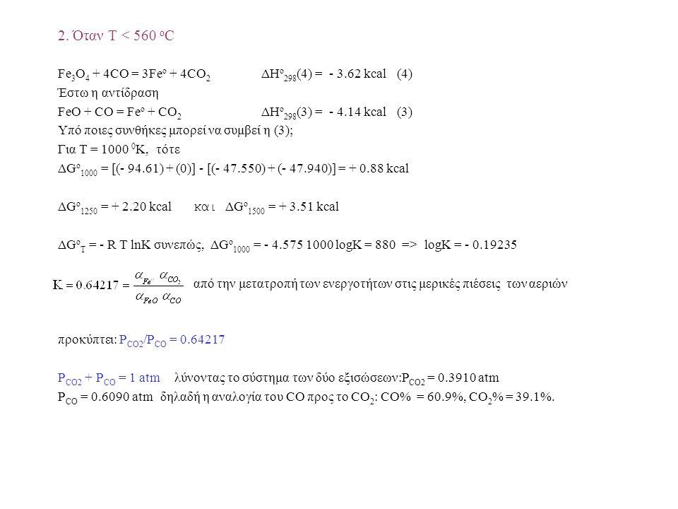 2. Όταν T < 560 o C Fe 3 O 4 + 4CO = 3Fe ο + 4CO 2 ΔH o 298 (4) = - 3.62 kcal(4) Έστω η αντίδραση FeO + CO = Fe o + CO 2 ΔH o 298 (3) = - 4.14 kcal(3)