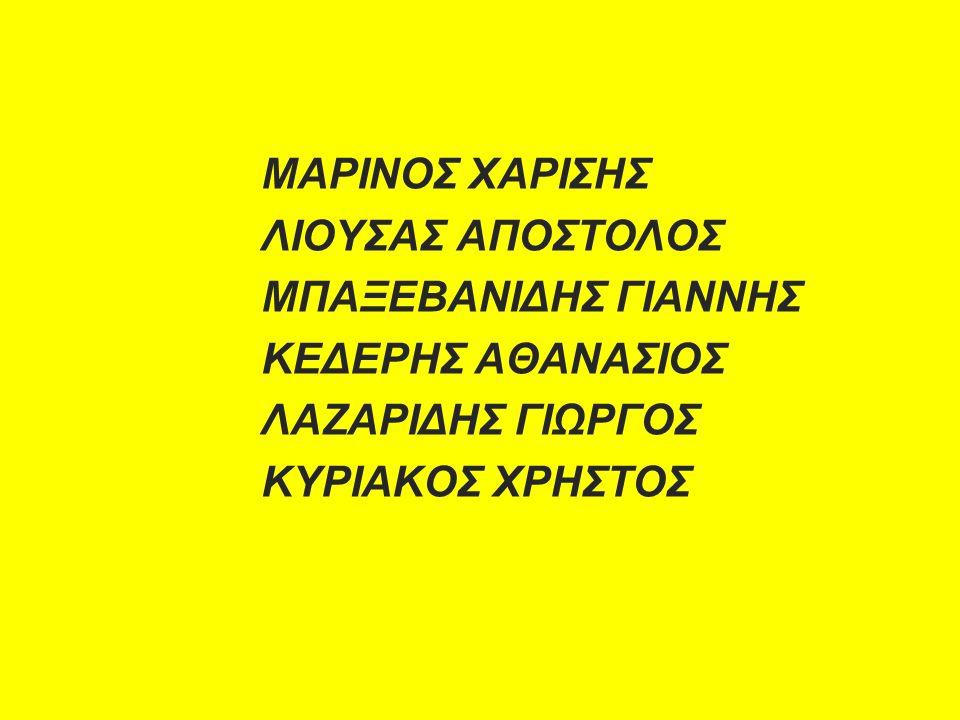 ΜΑΡΙΝΟΣ ΧΑΡΙΣΗΣ ΛΙΟΥΣΑΣ ΑΠΟΣΤΟΛΟΣ ΜΠΑΞΕΒΑΝΙΔΗΣ ΓΙΑΝΝΗΣ ΚΕΔΕΡΗΣ ΑΘΑΝΑΣΙΟΣ ΛΑΖΑΡΙΔΗΣ ΓΙΩΡΓΟΣ ΚΥΡΙΑΚΟΣ ΧΡΗΣΤΟΣ