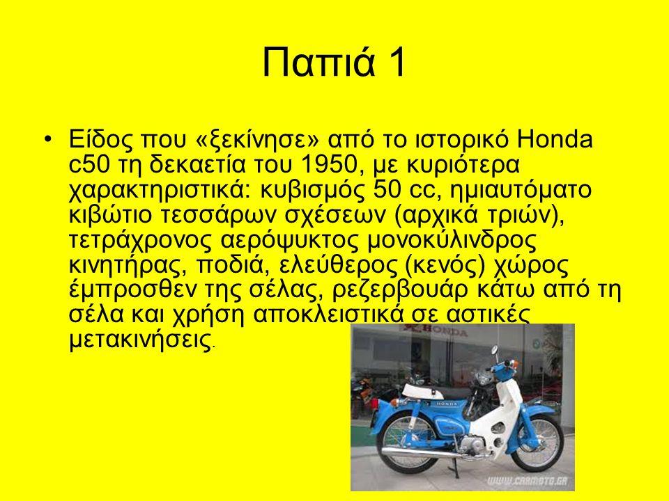 Παπιά 1 Είδος που «ξεκίνησε» από το ιστορικό Honda c50 τη δεκαετία του 1950, με κυριότερα χαρακτηριστικά: κυβισμός 50 cc, ημιαυτόματο κιβώτιο τεσσάρων