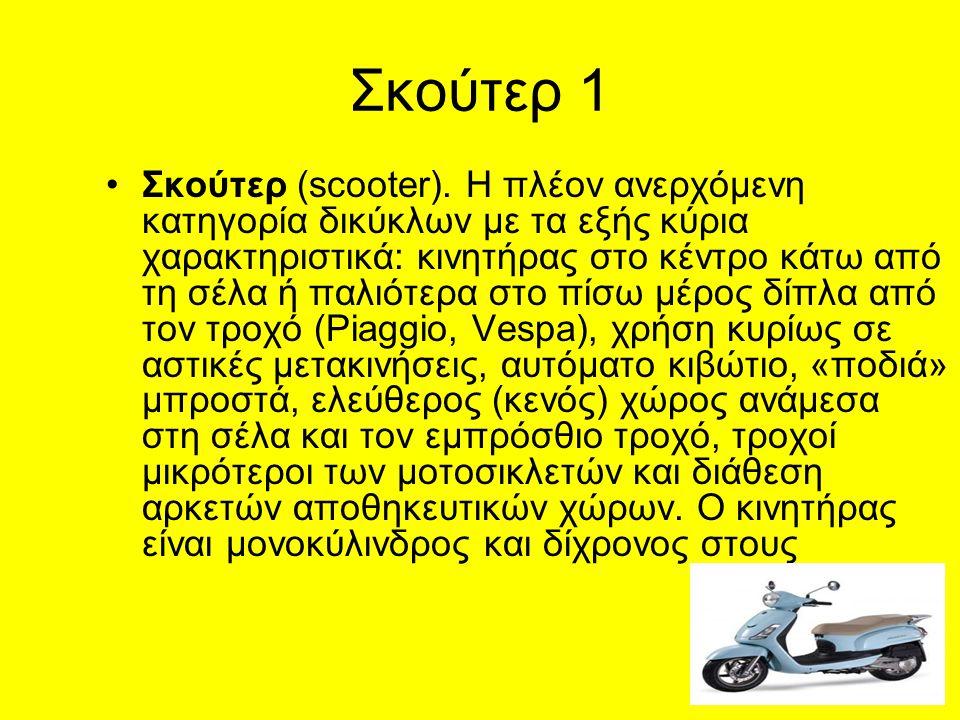 Σκούτερ 1 Σκούτερ (scooter). Η πλέον ανερχόμενη κατηγορία δικύκλων με τα εξής κύρια χαρακτηριστικά: κινητήρας στο κέντρο κάτω από τη σέλα ή παλιότερα