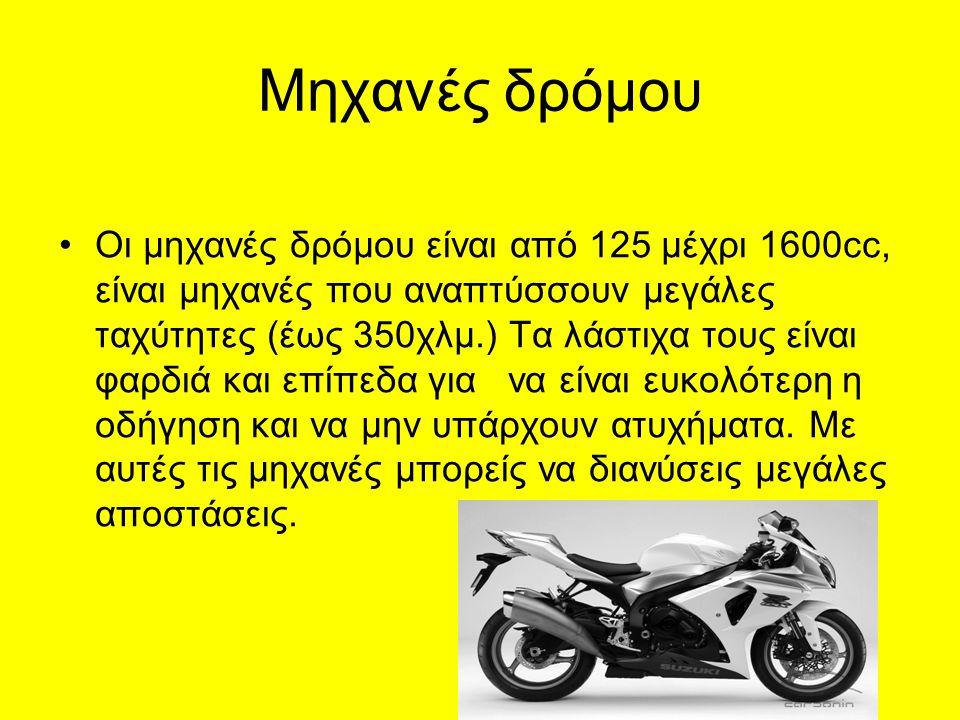 Μηχανές δρόμου Οι μηχανές δρόμου είναι από 125 μέχρι 1600cc, είναι μηχανές που αναπτύσσουν μεγάλες ταχύτητες (έως 350χλμ.) Τα λάστιχα τους είναι φαρδιά και επίπεδα για να είναι ευκολότερη η οδήγηση και να μην υπάρχουν ατυχήματα.