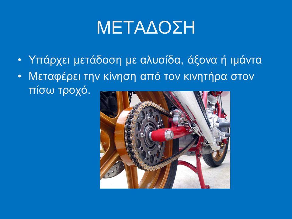 ΜΕΤΑΔΟΣΗ Υπάρχει μετάδοση με αλυσίδα, άξονα ή ιμάντα Μεταφέρει την κίνηση από τον κινητήρα στον πίσω τροχό.