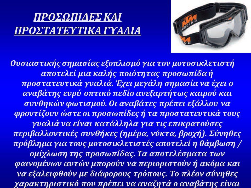 ΠΡΟΣΩΠΙΔΕΣ ΚΑΙ ΠΡΟΣΤΑΤΕΥΤΙΚΑ ΓΥΑΛΙΑ Ουσιαστικής σημασίας εξοπλισμό για τον μοτοσικλετιστή αποτελεί μια καλής ποιότητας προσωπίδα ή προστατευτικά γυαλιά.