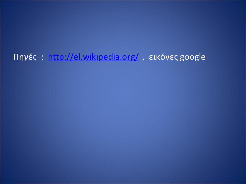 Πηγές : http://el.wikipedia.org/, εικόνες googlehttp://el.wikipedia.org/