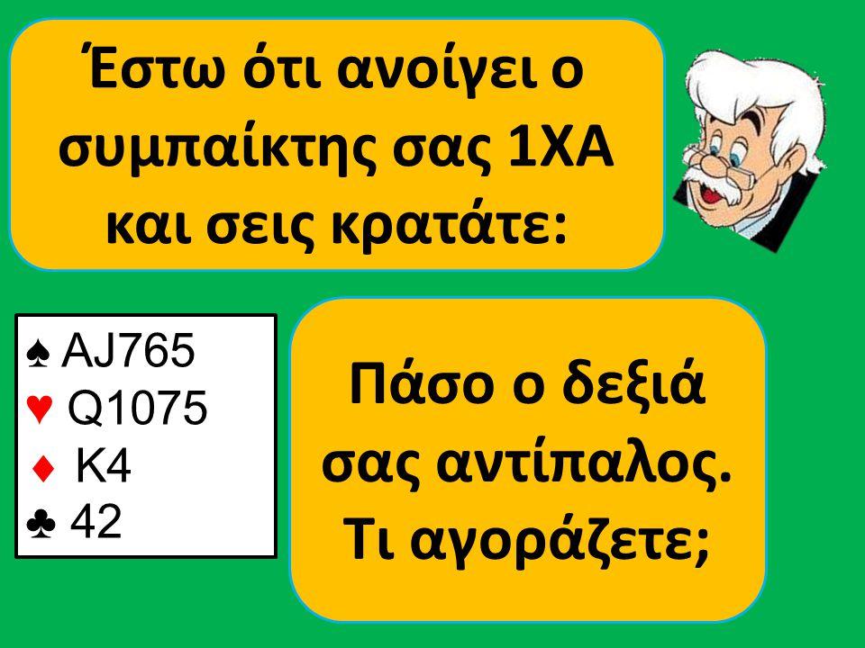 ♠ ΑJ765 ♥ Q1075  K4 ♣ 42 Έστω ότι ανοίγει ο συμπαίκτης σας 1ΧΑ και σεις κρατάτε: Πάσο ο δεξιά σας αντίπαλος.