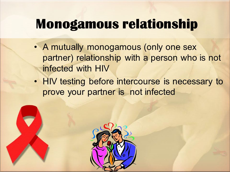 Monogamous relationship A mutually monogamous (only one sex partner) relationship with a person who is not infected with HIV HIV testing before intercourse is necessary to prove your partner is not infected