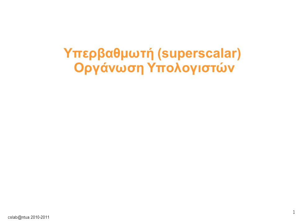 2 cslab@ntua 2010-2011 Περιορισμοί των βαθμωτών αρχιτεκτονικών Μέγιστο throughput: 1 εντολή/κύκλο ρολογιού (IPC≤1) Υποχρεωτική ροή όλων των (διαφορετικών) τύπων εντολών μέσα από κοινή σωλήνωση Εισαγωγή καθυστερήσεων σε ολόκληρη την ακολουθία εκτέλεσης λόγω stalls μίας εντολής (οι απόλυτα βαθμωτές αρχιτεκτονικές πραγματοποιούν εν σειρά (in-order) εκτέλεση των εντολών)
