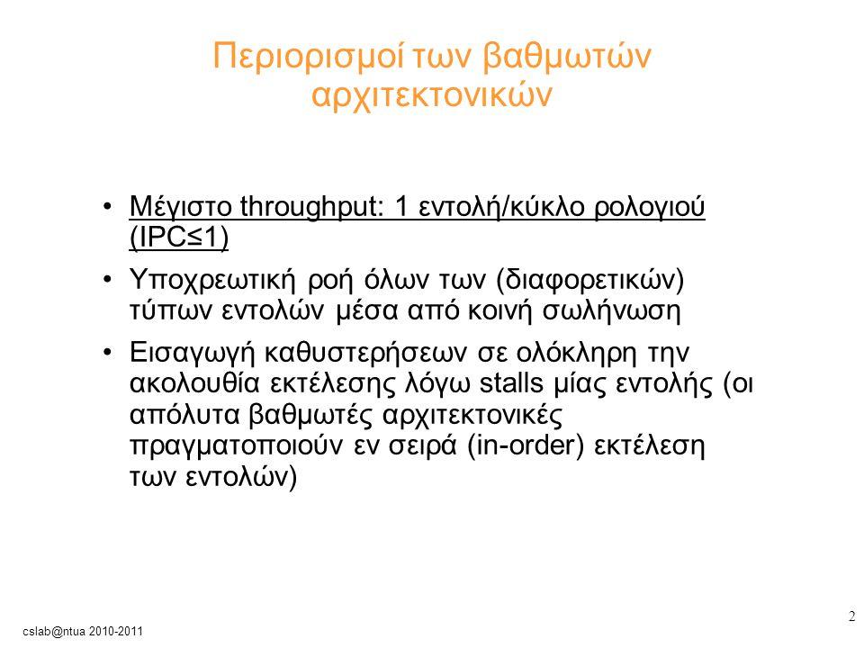 3 cslab@ntua 2010-2011 Πώς μπορούν να ξεπεραστούν οι περιορισμοί; Εκτέλεση πολλαπλών εντολών ανά κύκλο μηχανής (παράλληλη εκτέλεση) → υπερβαθμωτές αρχιτεκτονικές Ενσωμάτωση διαφορετικών αγωγών ροής δεδομένων, ο καθένας με όμοιες (πολλαπλή εμφάνιση του ίδιου τύπου) ή και ετερογενείς λειτουργικές μονάδες → multicycle operations Δυνατότητα εκτέλεσης εκτός σειράς (out-of-order) των εντολών → δυναμικές αρχιτεκτονικές