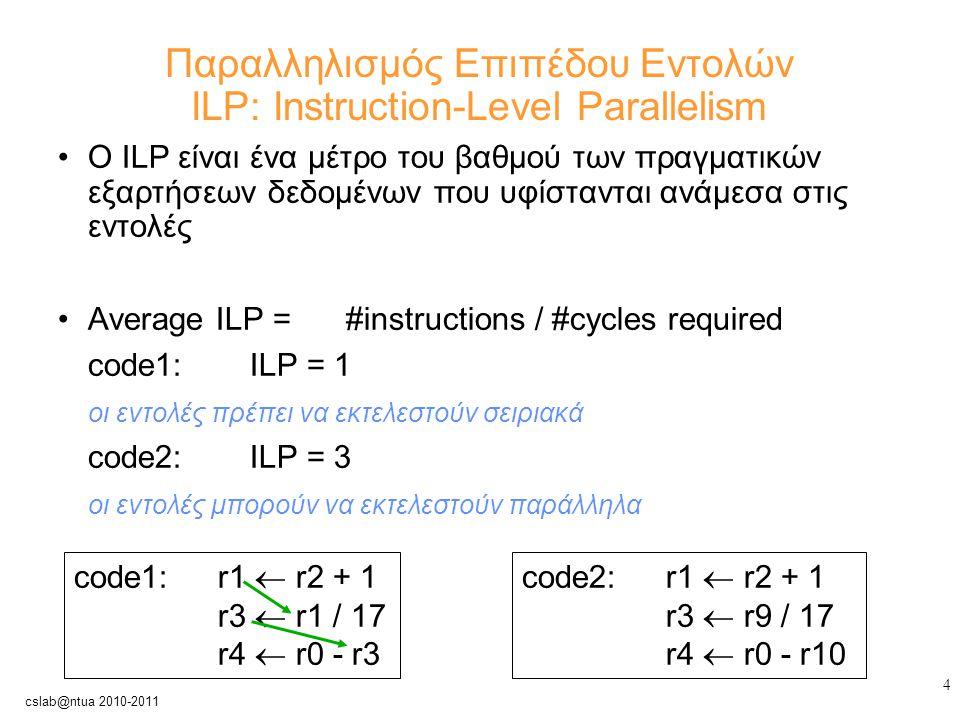 4 cslab@ntua 2010-2011 Παραλληλισμός Επιπέδου Εντολών ILP: Instruction-Level Parallelism Ο ILP είναι ένα μέτρο του βαθμού των πραγματικών εξαρτήσεων δεδομένων που υφίστανται ανάμεσα στις εντολές Average ILP =#instructions / #cycles required code1: ILP = 1 οι εντολές πρέπει να εκτελεστούν σειριακά code2: ILP = 3 οι εντολές μπορούν να εκτελεστούν παράλληλα code1: r1  r2 + 1 r3  r1 / 17 r4  r0 - r3 code2:r1  r2 + 1 r3  r9 / 17 r4  r0 - r10
