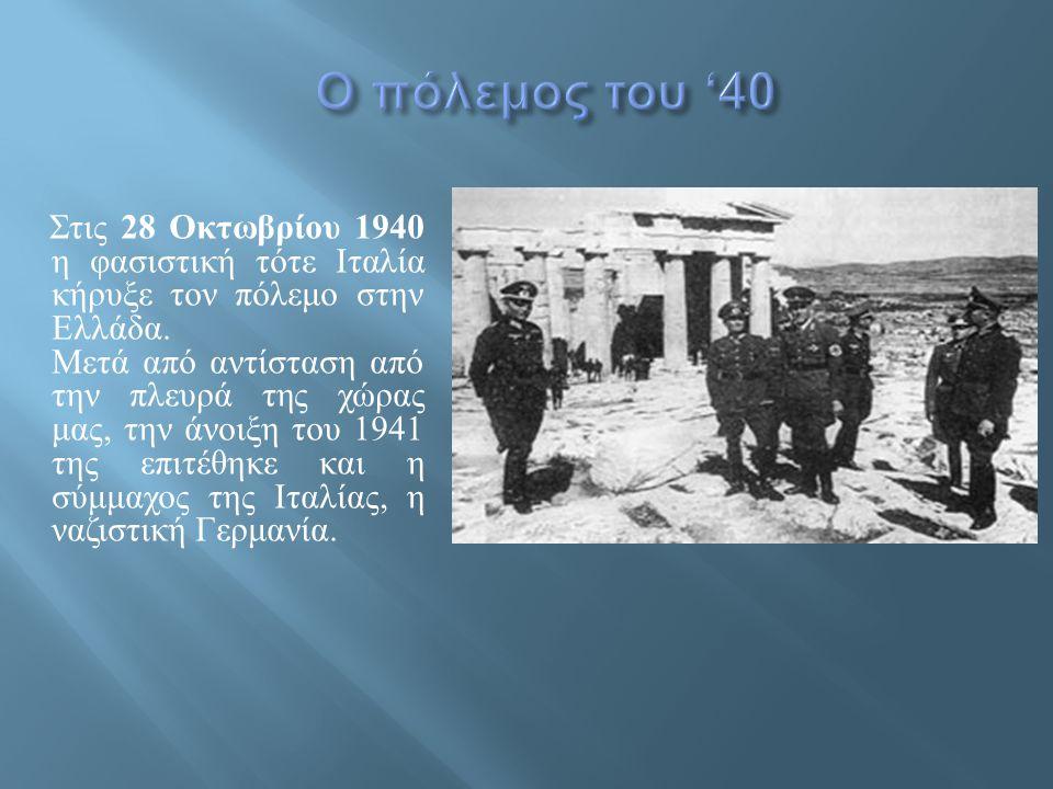 Στις 28 Οκτωβρίου 1940 η φασιστική τότε Ιταλία κήρυξε τον πόλεμο στην Ελλάδα. Μετά από αντίσταση από την πλευρά της χώρας μας, την άνοιξη του 1941 της