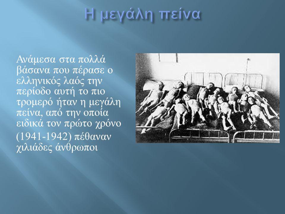 Ανάμεσα στα πολλά βάσανα που πέρασε ο ελληνικός λαός την περίοδο αυτή το πιο τρομερό ήταν η μεγάλη πείνα, από την οποία ειδικά τον πρώτο χρόνο (1941-1