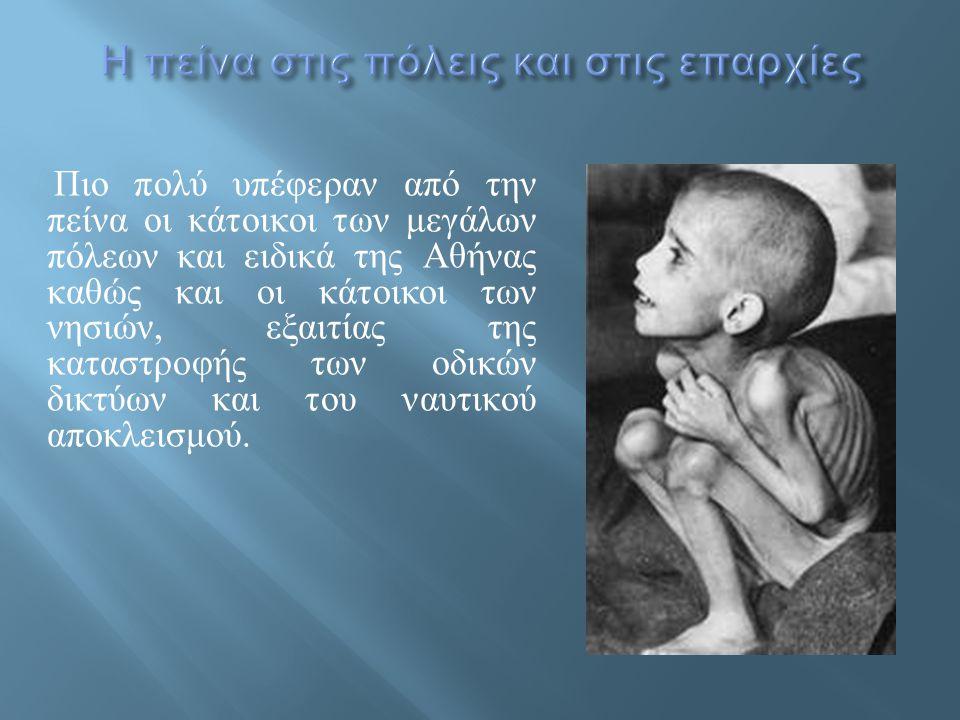 Πιο πολύ υπέφεραν από την πείνα οι κάτοικοι των μεγάλων πόλεων και ειδικά της Αθήνας καθώς και οι κάτοικοι των νησιών, εξαιτίας της καταστροφής των οδ