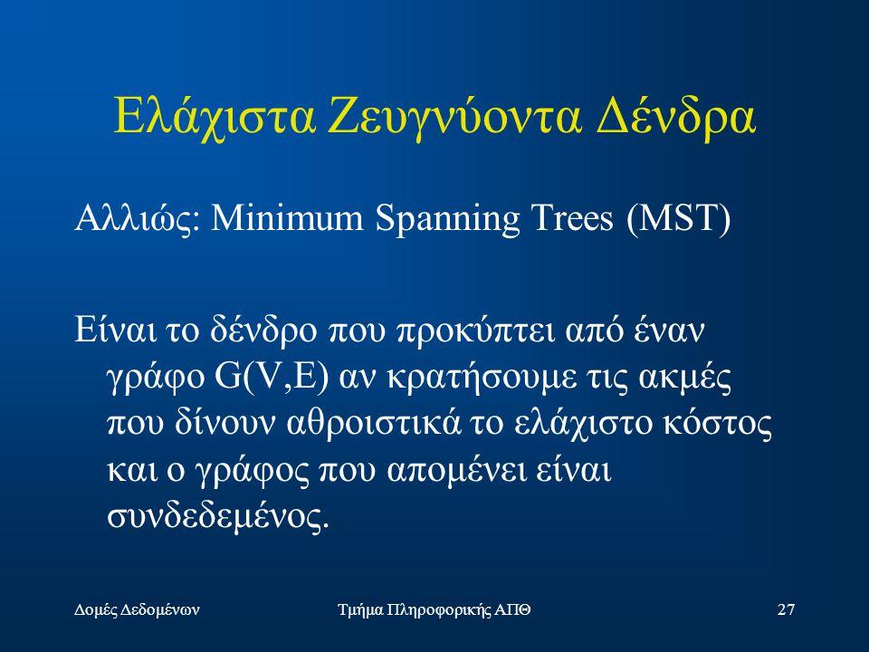 Δομές ΔεδομένωνΤμήμα Πληροφορικής ΑΠΘ27 Ελάχιστα Ζευγνύοντα Δένδρα Αλλιώς: Minimum Spanning Trees (MST) Είναι το δένδρο που προκύπτει από έναν γράφο G(V,E) αν κρατήσουμε τις ακμές που δίνουν αθροιστικά το ελάχιστο κόστος και ο γράφος που απομένει είναι συνδεδεμένος.
