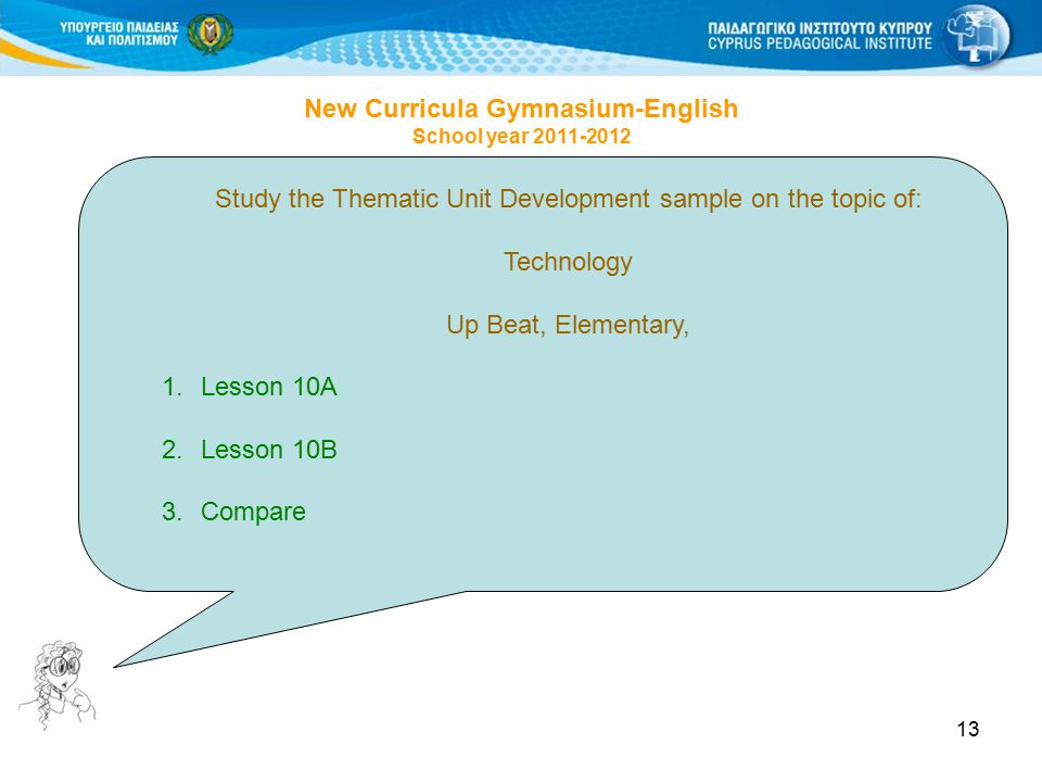 13 Study the Thematic Unit Development sample on the topic of: Technology Up Beat, Elementary, 1.Lesson 10A 2.Lesson 10B 3.Compare New Curricula Gymnasium-English School year 2011-2012