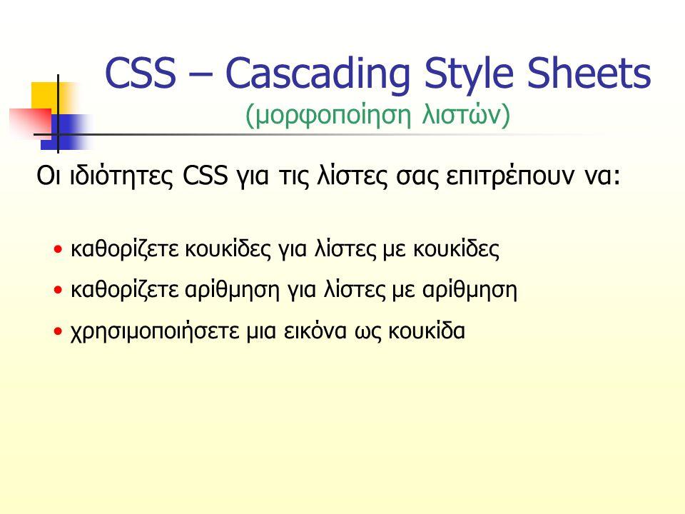 CSS – Cascading Style Sheets (ιδιότητα list-style-type για κουκίδες) Καθορίζει τον τύπο κουκίδας μιας λίστας με κουκίδες ΤιμήΠεριγραφή NoneΧωρίς κουκίδα DiscΔίσκος CircleΚύκλος SquareΤετράγωνο