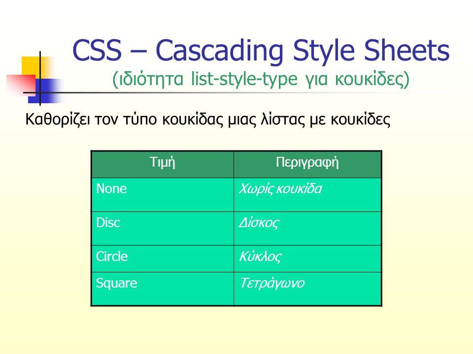 CSS – Cascading Style Sheets (ιδιότητα list-style-type για κουκίδες) Καθορίζει τον τύπο κουκίδας μιας λίστας με κουκίδες ΤιμήΠεριγραφή NoneΧωρίς κουκί