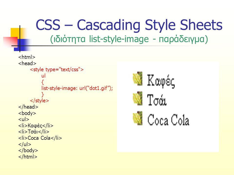 CSS – Cascading Style Sheets (ιδιότητα list-style-position) Καθορίζει αν η κουκίδα θα βρίσκεται σε προεξοχή ή όχι σε σχέση με το περιβάλλον κείμενο ΤιμήΠεριγραφή insideΗ κουκίδα και το κείμενο βρίσκονται σε εσοχή (η κουκίδα ακολουθεί τη ροή του κειμένου) outsideΗ κουκίδα βρίσκεται σε προεξοχή, έξω από την κανονική ροή του κειμένου (προεπιλεγμένη τιμή)