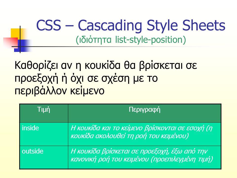 CSS – Cascading Style Sheets (ιδιότητα list-style-position) Καθορίζει αν η κουκίδα θα βρίσκεται σε προεξοχή ή όχι σε σχέση με το περιβάλλον κείμενο Τι