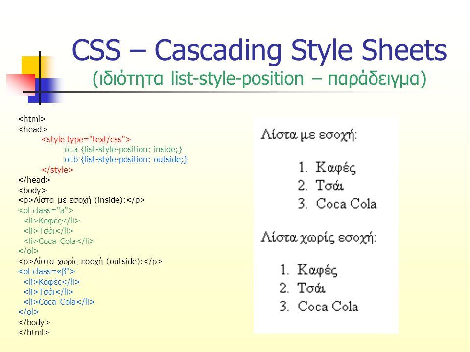 CSS – Cascading Style Sheets (ιδιότητα list-style) Καθορίζει όλες τις ιδιότητες μορφοποίησης λίστας σε μία δήλωση Οι ιδιότητες που ορίζονται είναι με τη σειρά: είδος κουκίδας ή αρίθμησης θέση λίστας χρήση εικόνας ως κουκίδας