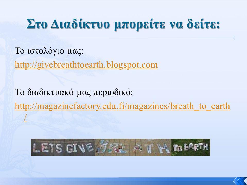 Το ιστολόγιο μας: http://givebreathtoearth.blogspot.com Το διαδικτυακό μας περιοδικό: http://magazinefactory.edu.fi/magazines/breath_to_earth /