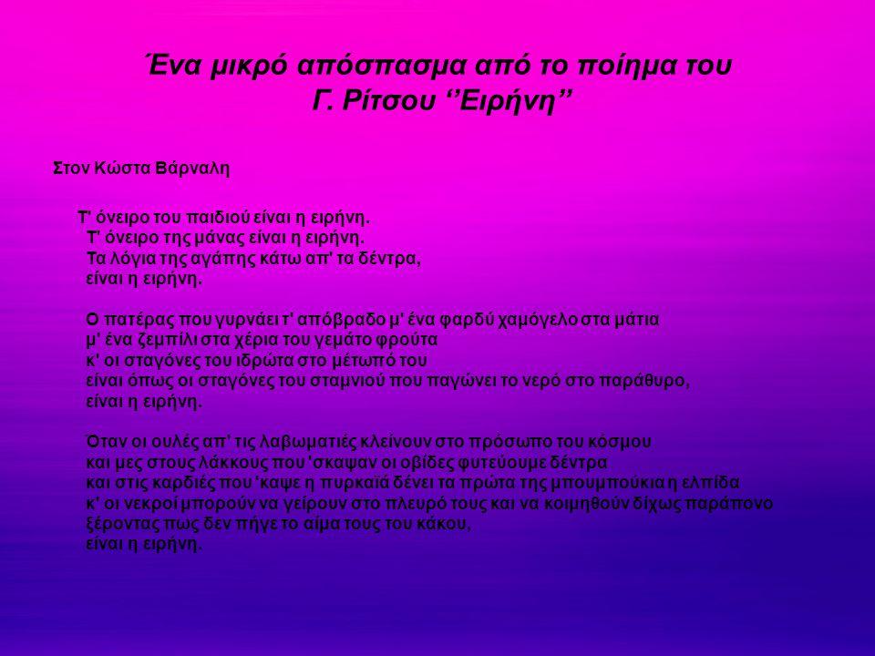 Ένα μικρό απόσπασμα από το ποίημα του Γ. Ρίτσου ''Ειρήνη'' Στον Κώστα Βάρναλη Τ' όνειρο του παιδιού είναι η ειρήνη. Τ' όνειρο της μάνας είναι η ειρήνη