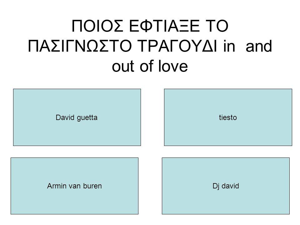 ΠΟΙΟΣ ΕΦΤΙΑΞΕ ΤΟ ΠΑΣΙΓΝΩΣΤΟ ΤΡΑΓΟΥΔΙ in and out of love David guetta Armin van burenDj david tiesto