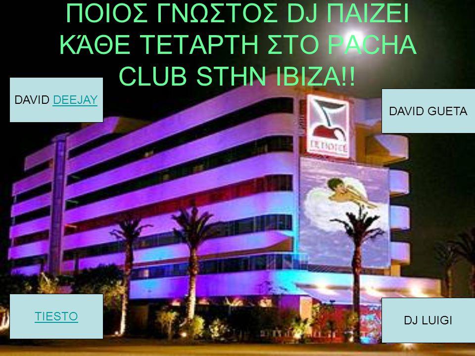 ΠΟΙΟΣ ΓΝΩΣΤΟΣ DJ ΠΑΙΖΕΙ ΚΆΘΕ ΤΕΤΑΡΤΗ ΣΤΟ PACHA CLUB STHN IBIZA!! DAVID DEEJAYDEEJAY TIESTO DJ LUIGI DAVID GUETA