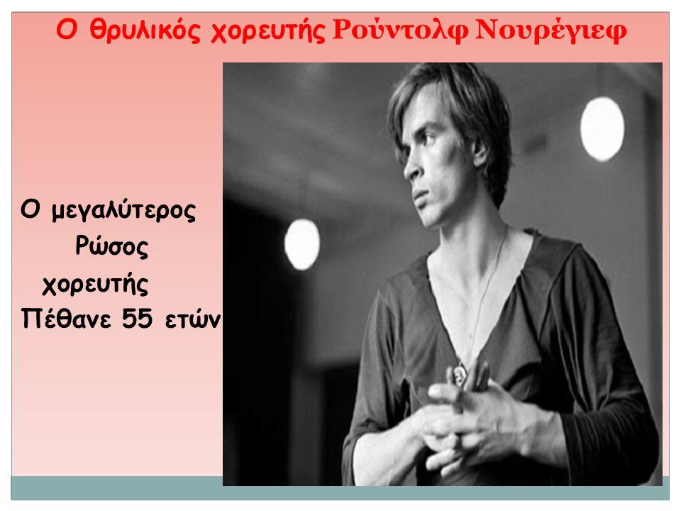Ο θρυλικός χορευτής Ρούντολφ Νουρέγιεφ Ο μεγαλύτερος Ρώσος χορευτής Πέθανε 55 ετών