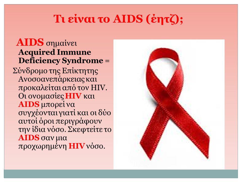 Τι είναι τo AIDS (έητζ); AIDS σημαίνει Acquired Immune Deficiency Syndrome = Σύνδρομο της Επίκτητης Ανοσοανεπάρκειας και προκαλείται από τον HIV. Οι ο