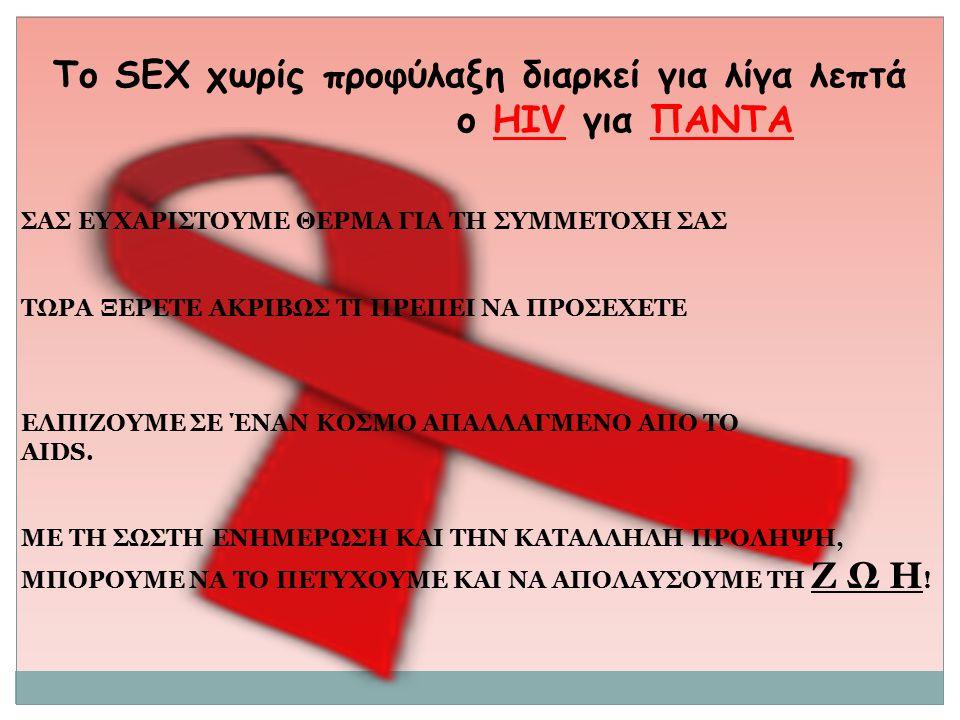 To SEX χωρίς προφύλαξη διαρκεί για λίγα λεπτά ο HIV για ΠΑΝΤΑ ΣΑΣ ΕΥΧΑΡΙΣΤΟΥΜΕ ΘΕΡΜΑ ΓΙΑ ΤΗ ΣΥΜΜΕΤΟΧΗ ΣΑΣ ΤΩΡΑ ΞΕΡΕΤΕ ΑΚΡΙΒΩΣ ΤΙ ΠΡΕΠΕΙ ΝΑ ΠΡΟΣΕΧΕΤΕ Ε