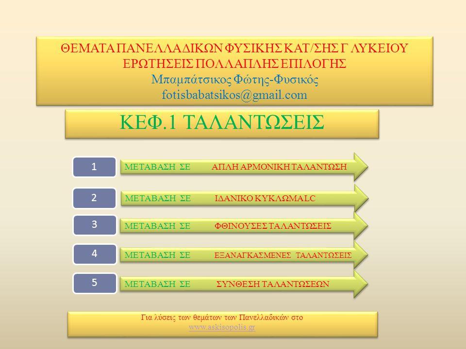 ΘΕΜΑΤΑ ΠΑΝΕΛΛΑΔΙΚΩΝ ΦΥΣΙΚΗΣ ΚΑΤ/ΣΗΣ Γ ΛΥΚΕΙΟΥ ΕΡΩΤΗΣΕΙΣ ΠΟΛΛΑΠΛΗΣ ΕΠΙΛΟΓΗΣ Μπαμπάτσικος Φώτης-Φυσικός fotisbabatsikos@gmail.com ΚΕΦ.1 ΤΑΛΑΝΤΩΣΕΙΣ Για λύσεις των θεμάτων των Πανελλαδικών στο www.askisopolis.gr Για λύσεις των θεμάτων των Πανελλαδικών στο www.askisopolis.gr ΜΕΤΑΒΑΣΗ ΣΕ ΑΠΛΗ ΑΡΜΟΝΙΚΗ ΤΑΛΑΝΤΩΣΗ ΜΕΤΑΒΑΣΗ ΣΕ ΑΠΛΗ ΑΡΜΟΝΙΚΗ ΤΑΛΑΝΤΩΣΗ 12 ΜΕΤΑΒΑΣΗ ΣΕ ΙΔΑΝΙΚΟ ΚΥΚΛΩΜΑ LC ΜΕΤΑΒΑΣΗ ΣΕ ΙΔΑΝΙΚΟ ΚΥΚΛΩΜΑ LC 345 ΜΕΤΑΒΑΣΗ ΣΕ ΦΘΙΝΟΥΣΕΣ ΤΑΛΑΝΤΩΣΕΙΣ ΜΕΤΑΒΑΣΗ ΣΕ ΦΘΙΝΟΥΣΕΣ ΤΑΛΑΝΤΩΣΕΙΣ ΜΕΤΑΒΑΣΗ ΣΕ ΕΞΑΝΑΓΚΑΣΜΕΝΕΣ ΤΑΛΑΝΤΩΣΕΙΣ ΜΕΤΑΒΑΣΗ ΣΕ ΕΞΑΝΑΓΚΑΣΜΕΝΕΣ ΤΑΛΑΝΤΩΣΕΙΣ ΜΕΤΑΒΑΣΗ ΣΕ ΣΥΝΘΕΣΗ ΤΑΛΑΝΤΩΣΕΩΝ ΜΕΤΑΒΑΣΗ ΣΕ ΣΥΝΘΕΣΗ ΤΑΛΑΝΤΩΣΕΩΝ