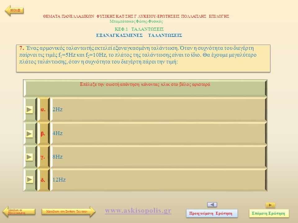 7. Ένας αρμονικός ταλαντωτής εκτελεί εξαναγκασμένη ταλάντωση. Όταν η συχνότητα του διεγέρτη παίρνει τις τιμές f 1 =5Hz και f 2 =10Hz, το πλάτος της τα