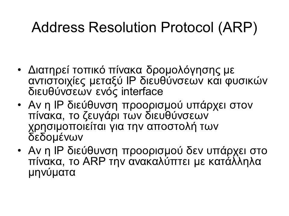 Address Resolution Protocol (ARP) Διατηρεί τοπικό πίνακα δρομολόγησης με αντιστοιχίες μεταξύ IP διευθύνσεων και φυσικών διευθύνσεων ενός interface Αν