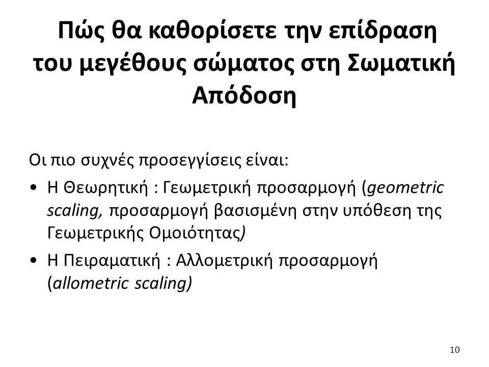 Πώς θα καθορίσετε την επίδραση του μεγέθους σώματος στη Σωματική Απόδοση 10 Οι πιο συχνές προσεγγίσεις είναι: Η Θεωρητική : Γεωμετρική προσαρμογή (geometric scaling, προσαρμογή βασισμένη στην υπόθεση της Γεωμετρικής Ομοιότητας) Η Πειραματική : Αλλομετρική προσαρμογή (allometric scaling)