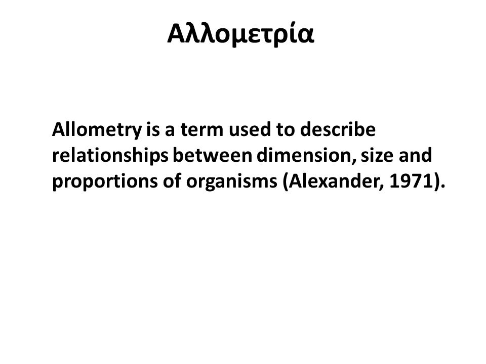 Αλλομετρία Allometry is a term used to describe relationships between dimension, size and proportions of organisms (Alexander, 1971).