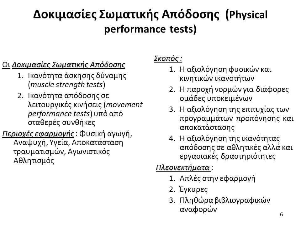Δοκιμασίες Σωματικής Απόδοσης ( Physical performance tests) Δοκιμασίες Σωματικής Απόδοσης Οι Δοκιμασίες Σωματικής Απόδοσης 1.Ικανότητα άσκησης δύναμης (muscle strength tests) 2.Ικανότητα απόδοσης σε λειτουργικές κινήσεις (movement performance tests) υπό από σταθερές συνθήκες Περιοχές εφαρμογής Περιοχές εφαρμογής : Φυσική αγωγή, Αναψυχή, Υγεία, Αποκατάσταση τραυματισμών, Αγωνιστικός Αθλητισμός 6 Σκοπός : 1.Η αξιολόγηση φυσικών και κινητικών ικανοτήτων 2.Η παροχή νορμών για διάφορες ομάδες υποκειμένων 3.Η αξιολόγηση της επιτυχίας των προγραμμάτων προπόνησης και αποκατάστασης 4.Η αξιολόγηση της ικανότητας απόδοσης σε αθλητικές αλλά και εργασιακές δραστηριότητες Πλεονεκτήματα Πλεονεκτήματα : 1.Απλές στην εφαρμογή 2.Έγκυρες 3.Πληθώρα βιβλιογραφικών αναφορών