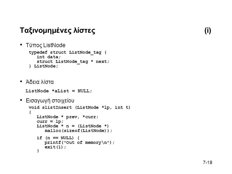 7-18 Ταξινομημένες λίστες(i) Τύπος ListNode typedef struct ListNode_tag { int data; struct ListNode_tag * next; } ListNode; Άδεια λίστα ListNode *aList = NULL; Εισαγωγή στοιχείου void slistInsert (ListNode *lp, int t) { ListNode * prev, *curr; curr = lp; ListNode * n = (ListNode *) malloc(sizeof(ListNode)); if (n == NULL) { printf( Out of memory\n ); exit(1); }