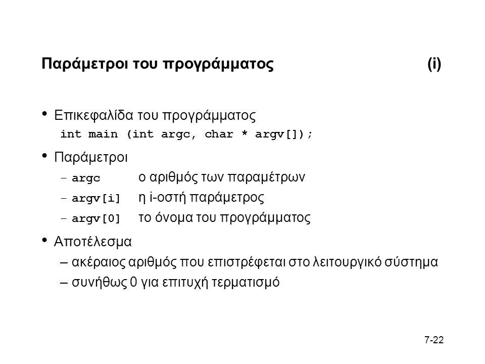 7-22 Παράμετροι του προγράμματος(i) Επικεφαλίδα του προγράμματος int main (int argc, char * argv[]); Παράμετροι –argc ο αριθμός των παραμέτρων –argv[i] η i-οστή παράμετρος –argv[0] το όνομα του προγράμματος Αποτέλεσμα –ακέραιος αριθμός που επιστρέφεται στο λειτουργικό σύστημα –συνήθως 0 για επιτυχή τερματισμό