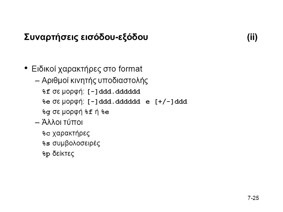 7-25 Συναρτήσεις εισόδου-εξόδου(ii) Ειδικοί χαρακτήρες στο format –Αριθμοί κινητής υποδιαστολής %f σε μορφή: [-]ddd.dddddd %e σε μορφή: [-]ddd.dddddd e [+/-]ddd %g σε μορφή %f ή %e –Άλλοι τύποι %c χαρακτήρες %s συμβολοσειρές %p δείκτες
