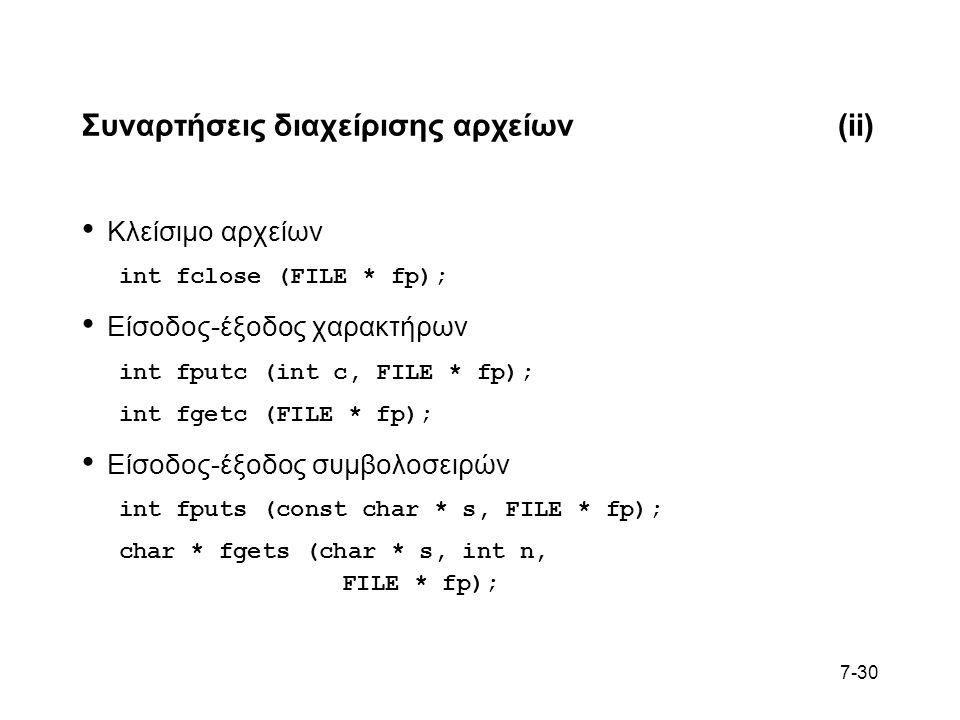 7-30 Συναρτήσεις διαχείρισης αρχείων(ii) Κλείσιμο αρχείων int fclose (FILE * fp); Είσοδος-έξοδος χαρακτήρων int fputc (int c, FILE * fp); int fgetc (FILE * fp); Είσοδος-έξοδος συμβολοσειρών int fputs (const char * s, FILE * fp); char * fgets (char * s, int n, FILE * fp);