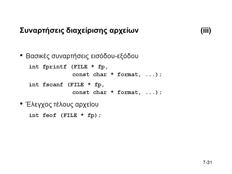 7-31 Συναρτήσεις διαχείρισης αρχείων(iii) Βασικές συναρτήσεις εισόδου-εξόδου int fprintf (FILE * fp, const char * format,...); int fscanf (FILE * fp, const char * format,...); Έλεγχος τέλους αρχείου int feof (FILE * fp);