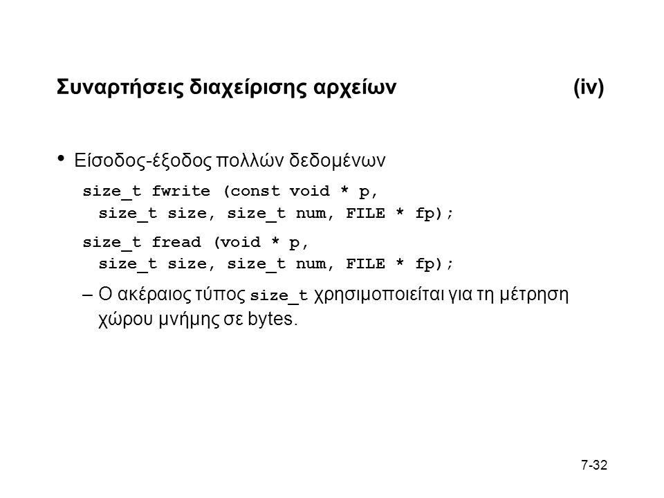 7-32 Συναρτήσεις διαχείρισης αρχείων(iv) Είσοδος-έξοδος πολλών δεδομένων size_t fwrite (const void * p, size_t size, size_t num, FILE * fp); size_t fread (void * p, size_t size, size_t num, FILE * fp); –Ο ακέραιος τύπος size_t χρησιμοποιείται για τη μέτρηση χώρου μνήμης σε bytes.