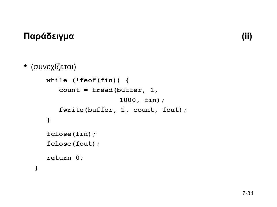 7-34 Παράδειγμα(ii) (συνεχίζεται) while (!feof(fin)) { count = fread(buffer, 1, 1000, fin); fwrite(buffer, 1, count, fout); } fclose(fin); fclose(fout); return 0; }