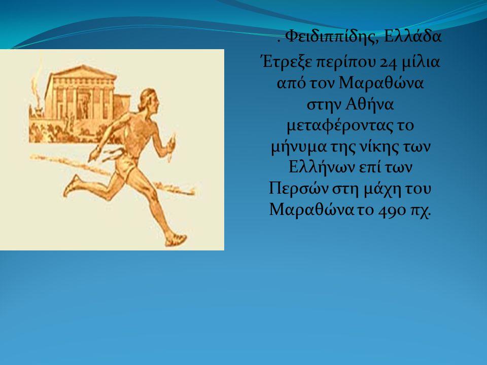 . Φειδιππίδης, Ελλάδα Έτρεξε περίπου 24 μίλια από τον Μαραθώνα στην Αθήνα μεταφέροντας το μήνυμα της νίκης των Ελλήνων επί των Περσών στη μάχη του Μαραθώνα το 490 πχ.
