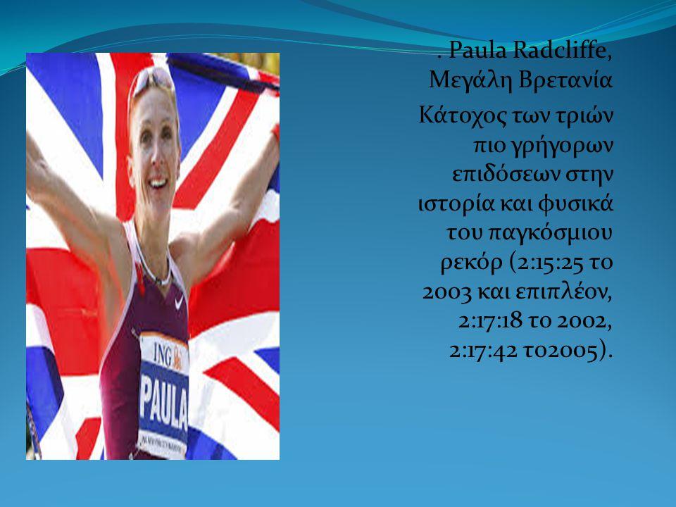 . Paula Radcliffe, Μεγάλη Βρετανία Κάτοχος των τριών πιο γρήγορων επιδόσεων στην ιστορία και φυσικά του παγκόσμιου ρεκόρ (2:15:25 το 2003 και επιπλέον, 2:17:18 το 2002, 2:17:42 το2005).