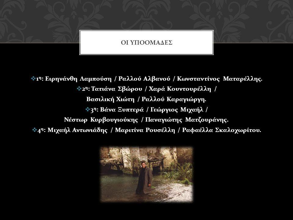  1 η : Ειρηνάνθη Λαμπούση / Ραλλού Αλβανού / Κωνσταντίνος Ματαρέλλης.  2 η : Τατιάνα Σβώρου / Χαρά Κουντουρέλλη / Βασιλική Χιώτη / Ραλλού Καραγιώργη