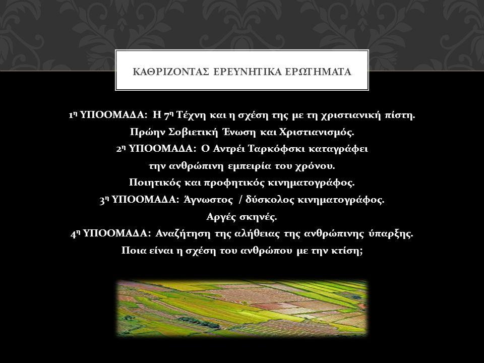 1 η ΥΠΟΟΜΑΔΑ : Η 7 η Τέχνη και η σχέση της με τη χριστιανική πίστη. Πρώην Σοβιετική Ένωση και Χριστιανισμός. 2 η ΥΠΟΟΜΑΔΑ : Ο Αντρέι Ταρκόφσκι καταγρά